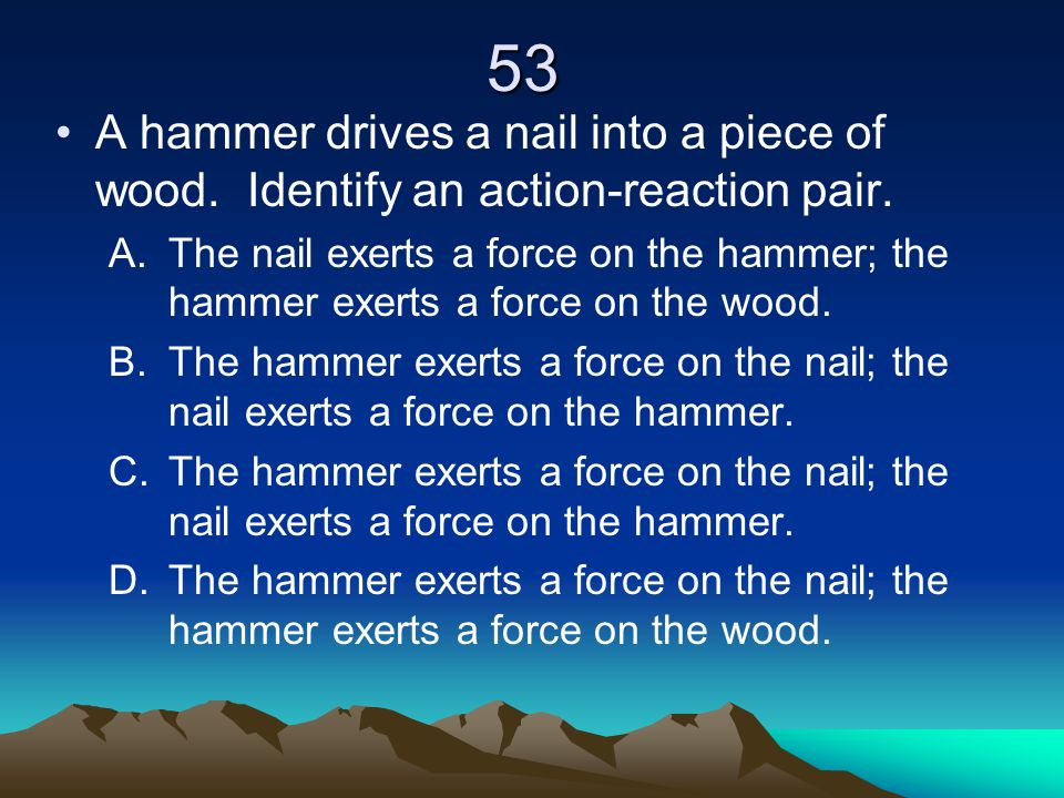 53 A hammer drives a nail into a piece of wood. Identify an action-reaction pair.