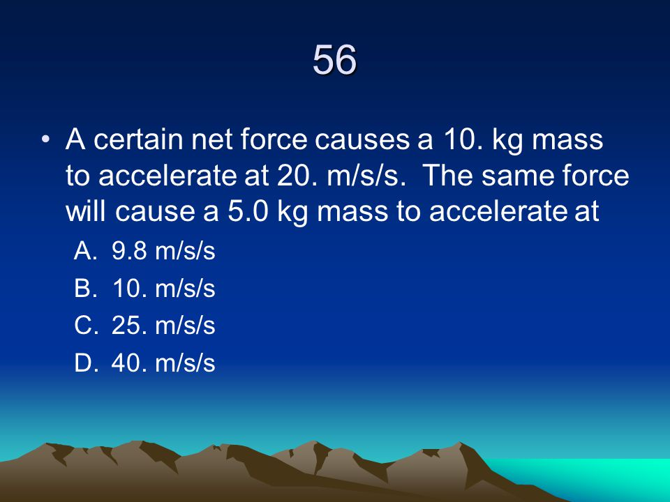 56 A certain net force causes a 10. kg mass to accelerate at 20. m/s/s. The same force will cause a 5.0 kg mass to accelerate at.