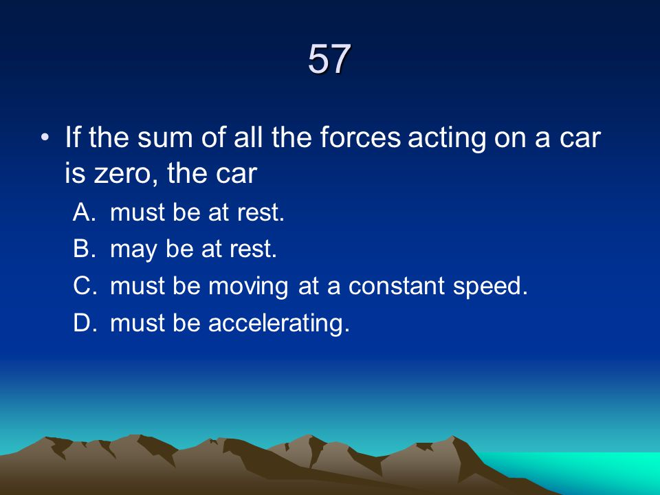 57 If the sum of all the forces acting on a car is zero, the car