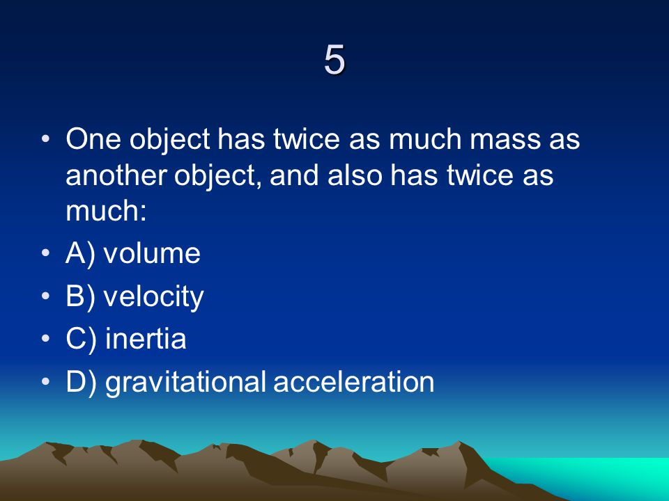 5 One object has twice as much mass as another object, and also has twice as much: A) volume. B) velocity.