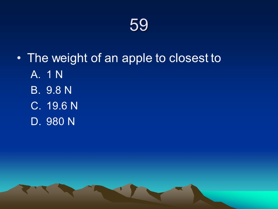 59 The weight of an apple to closest to 1 N 9.8 N 19.6 N 980 N