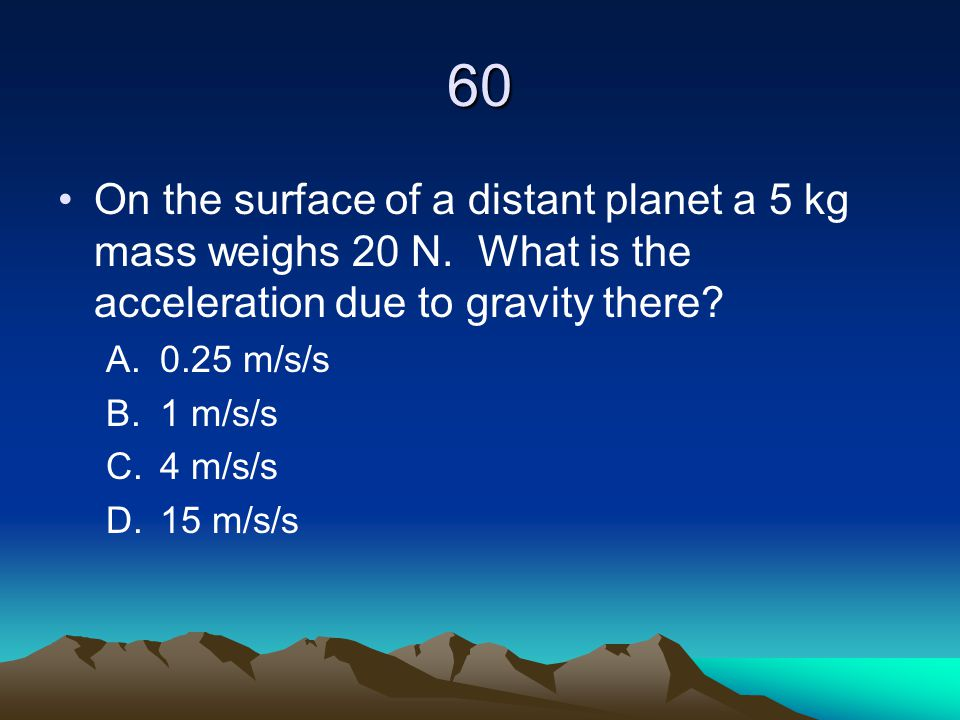 60 On the surface of a distant planet a 5 kg mass weighs 20 N. What is the acceleration due to gravity there