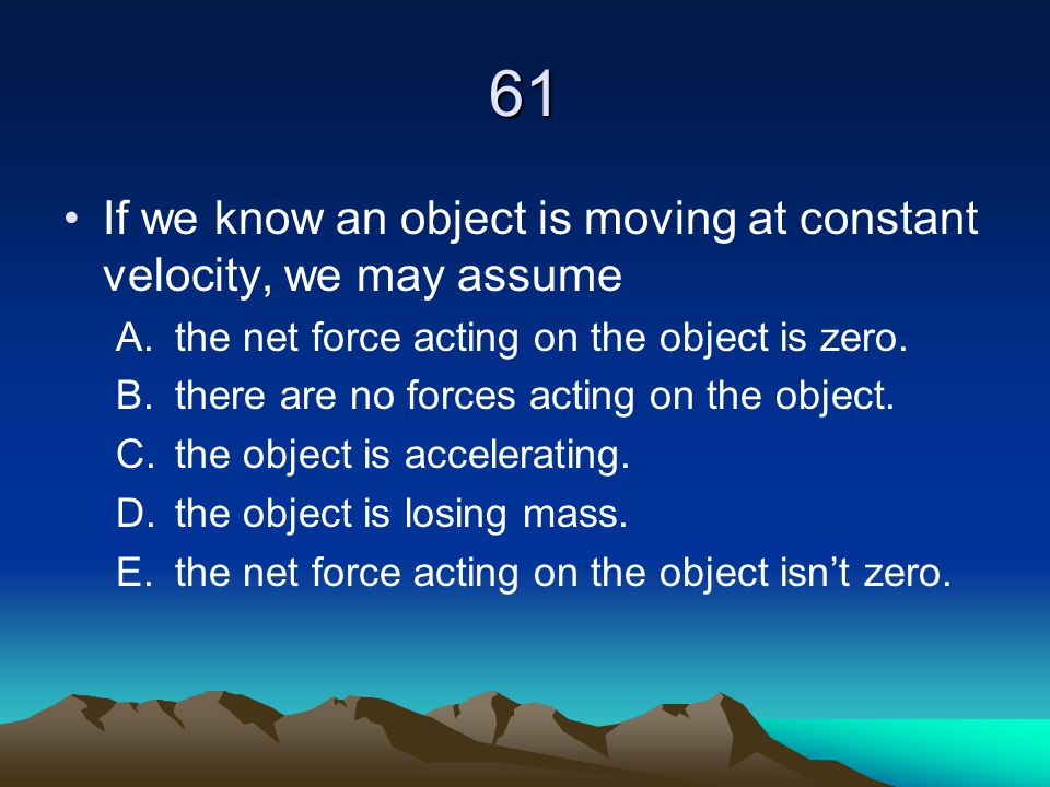 61 If we know an object is moving at constant velocity, we may assume