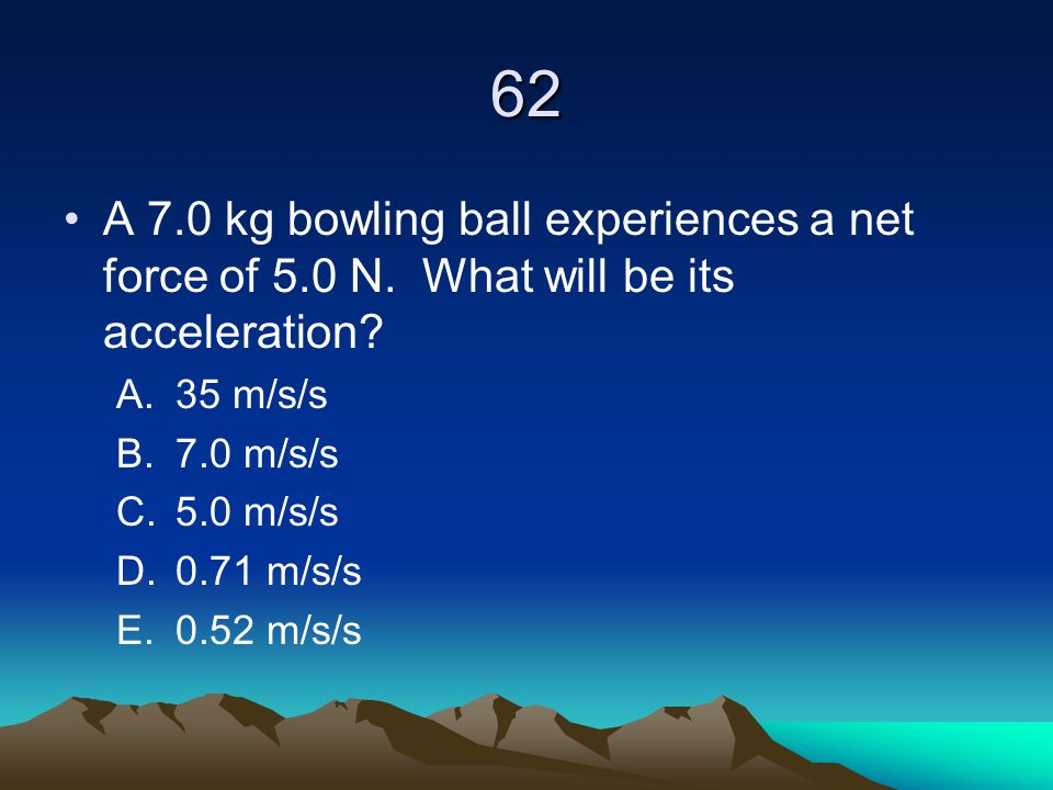 62 A 7.0 kg bowling ball experiences a net force of 5.0 N. What will be its acceleration 35 m/s/s.