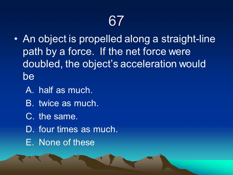 67 An object is propelled along a straight-line path by a force. If the net force were doubled, the object's acceleration would be.