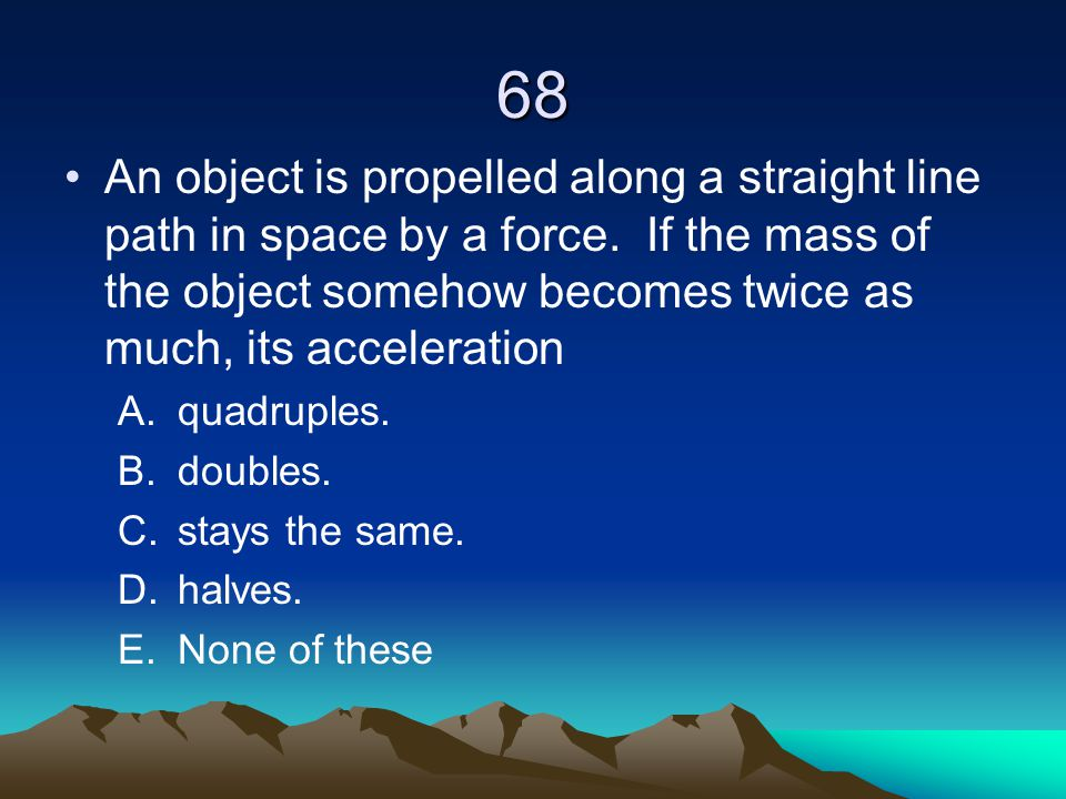 68 An object is propelled along a straight line path in space by a force. If the mass of the object somehow becomes twice as much, its acceleration.