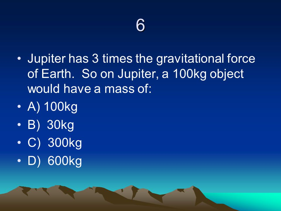 6 Jupiter has 3 times the gravitational force of Earth. So on Jupiter, a 100kg object would have a mass of:
