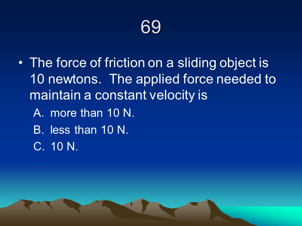 69 The force of friction on a sliding object is 10 newtons. The applied force needed to maintain a constant velocity is.