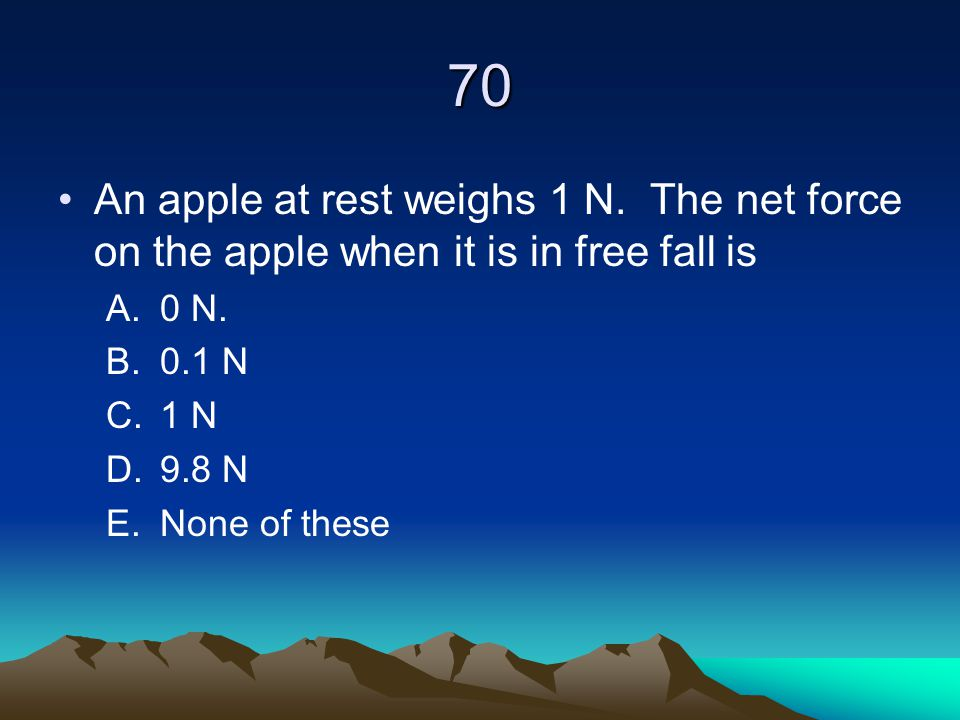 70 An apple at rest weighs 1 N. The net force on the apple when it is in free fall is. 0 N. 0.1 N.