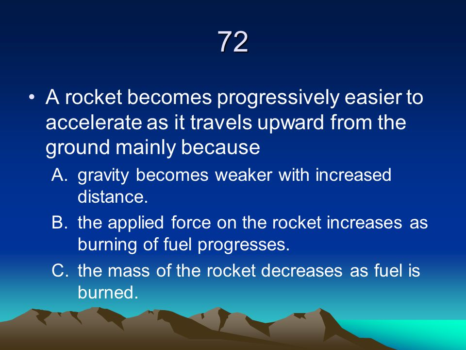 72 A rocket becomes progressively easier to accelerate as it travels upward from the ground mainly because.