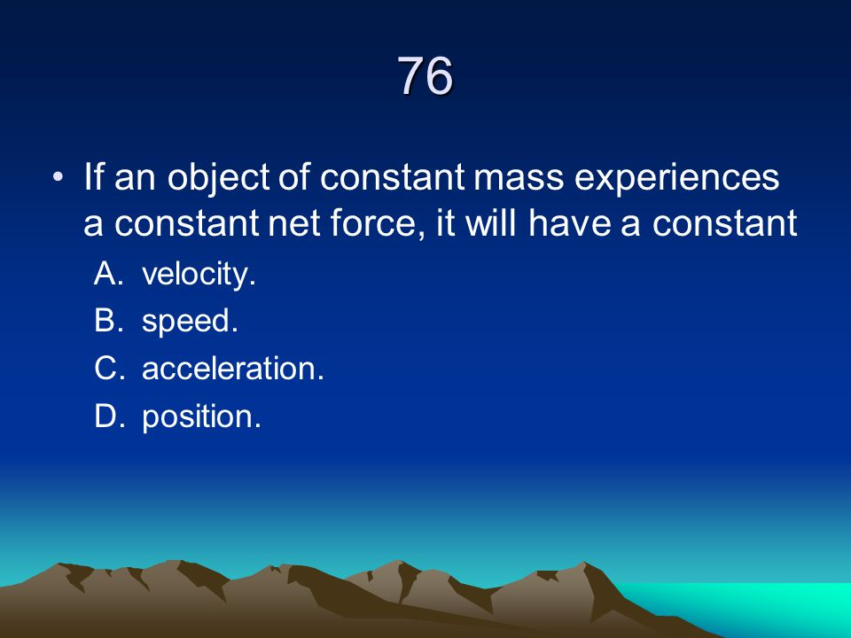76 If an object of constant mass experiences a constant net force, it will have a constant. velocity.
