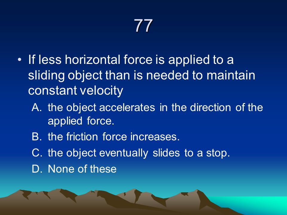 77 If less horizontal force is applied to a sliding object than is needed to maintain constant velocity.