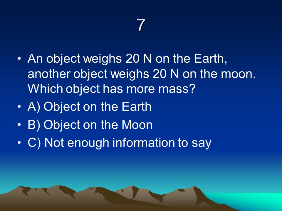 7 An object weighs 20 N on the Earth, another object weighs 20 N on the moon. Which object has more mass