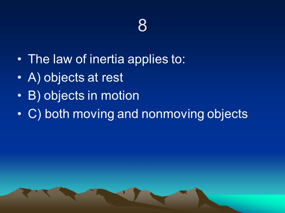 8 The law of inertia applies to: A) objects at rest