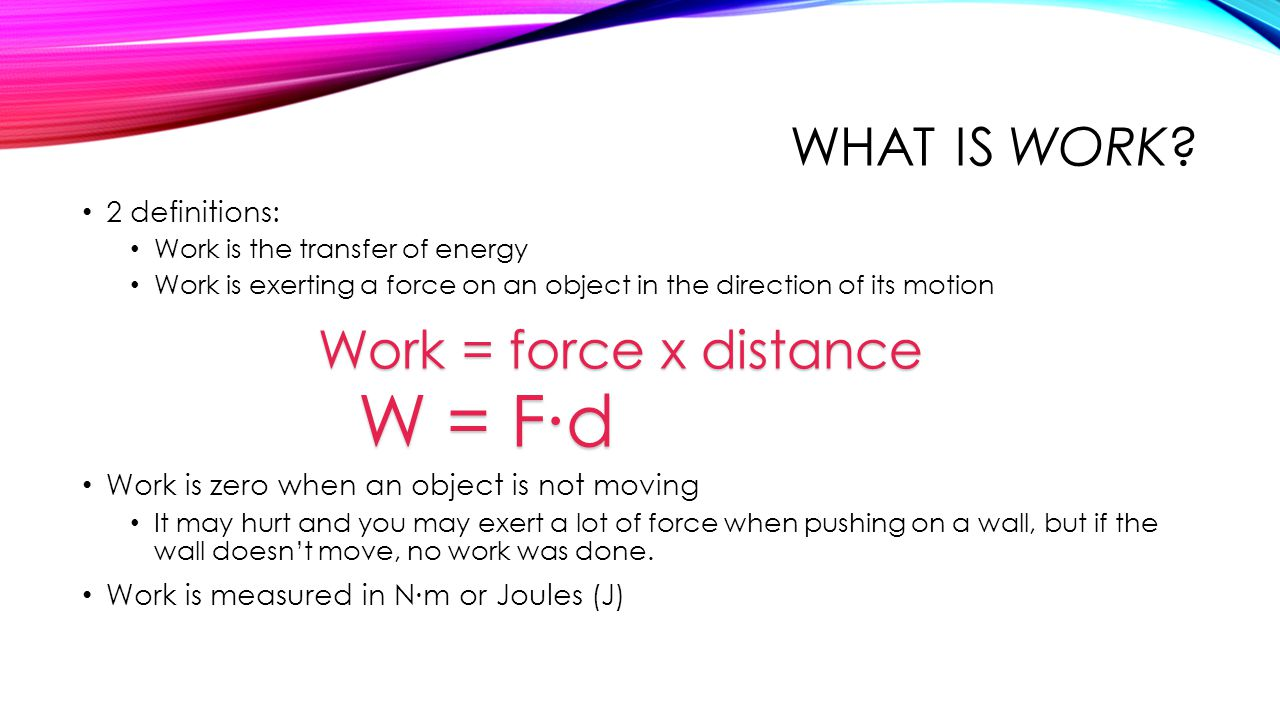 W = F∙d What is work Work = force x distance 2 definitions:
