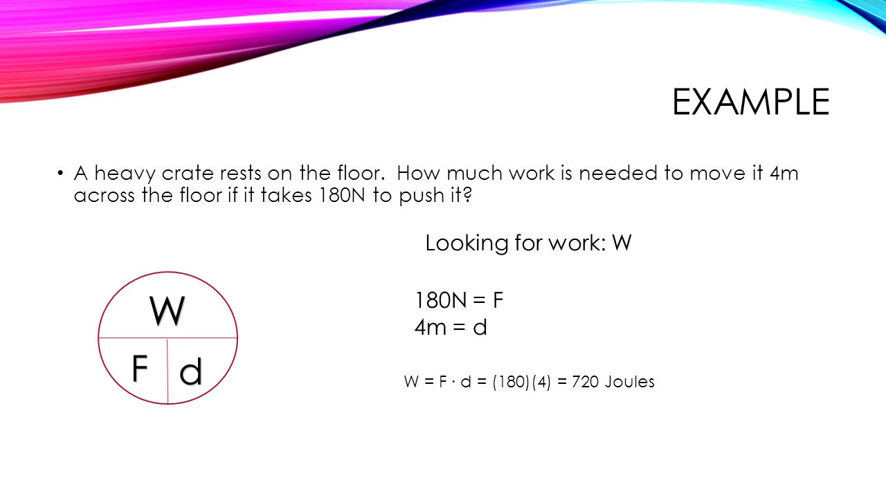 W Example F d Looking for work: W 180N = F 4m = d