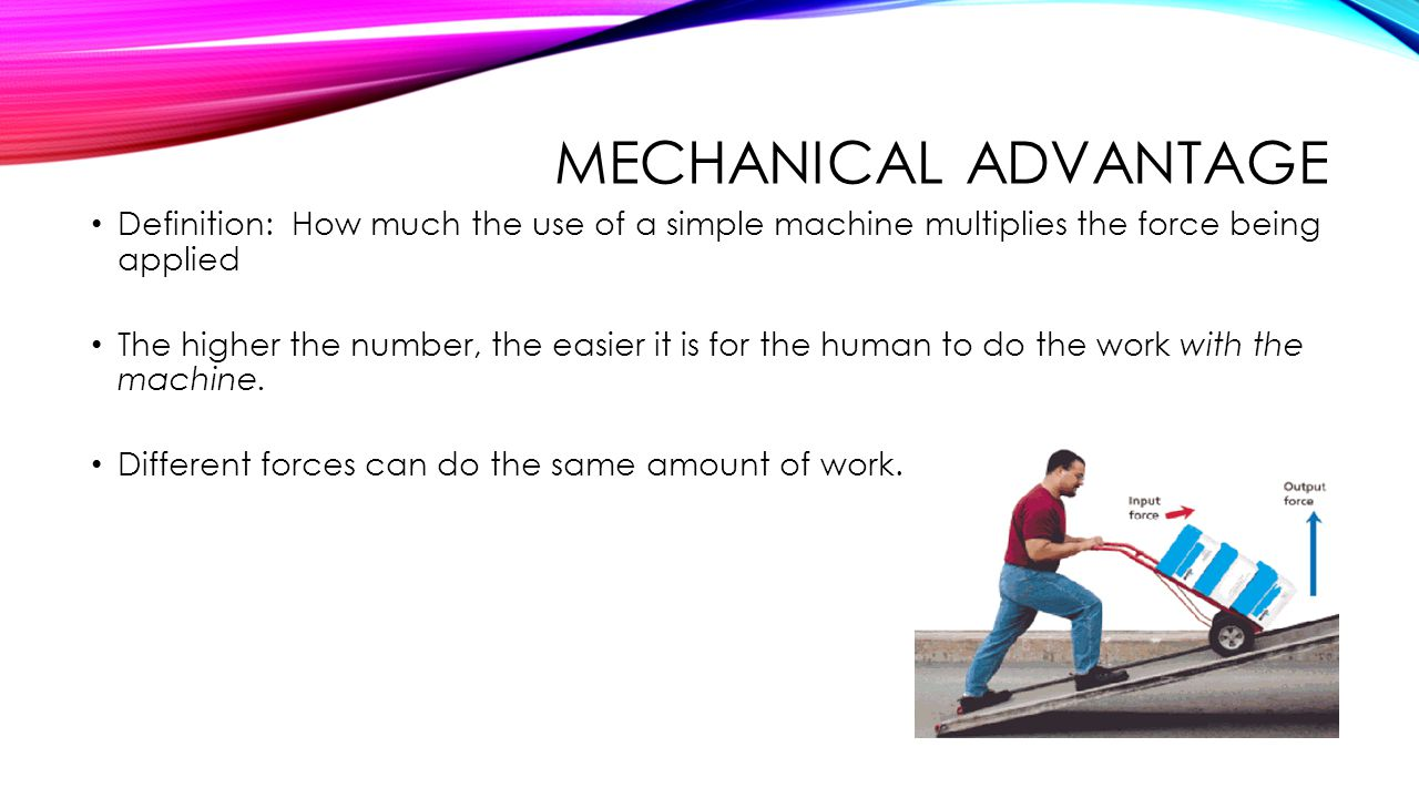 Mechanical Advantage Definition: How much the use of a simple machine multiplies the force being applied.
