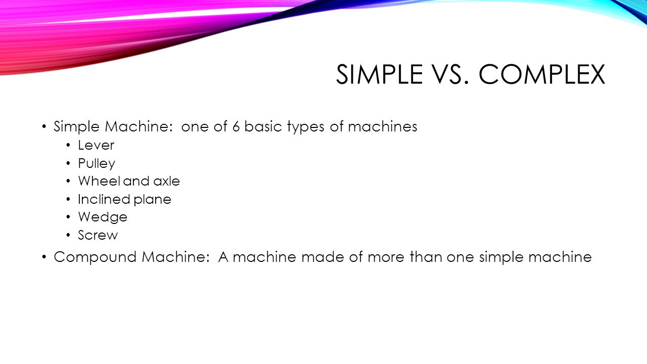 Simple vs. complex Simple Machine: one of 6 basic types of machines