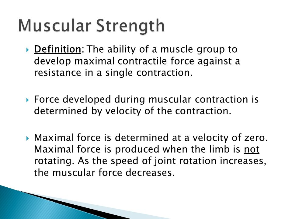 Muscular Strength Definition: The ability of a muscle group to develop maximal contractile force against a resistance in a single contraction.