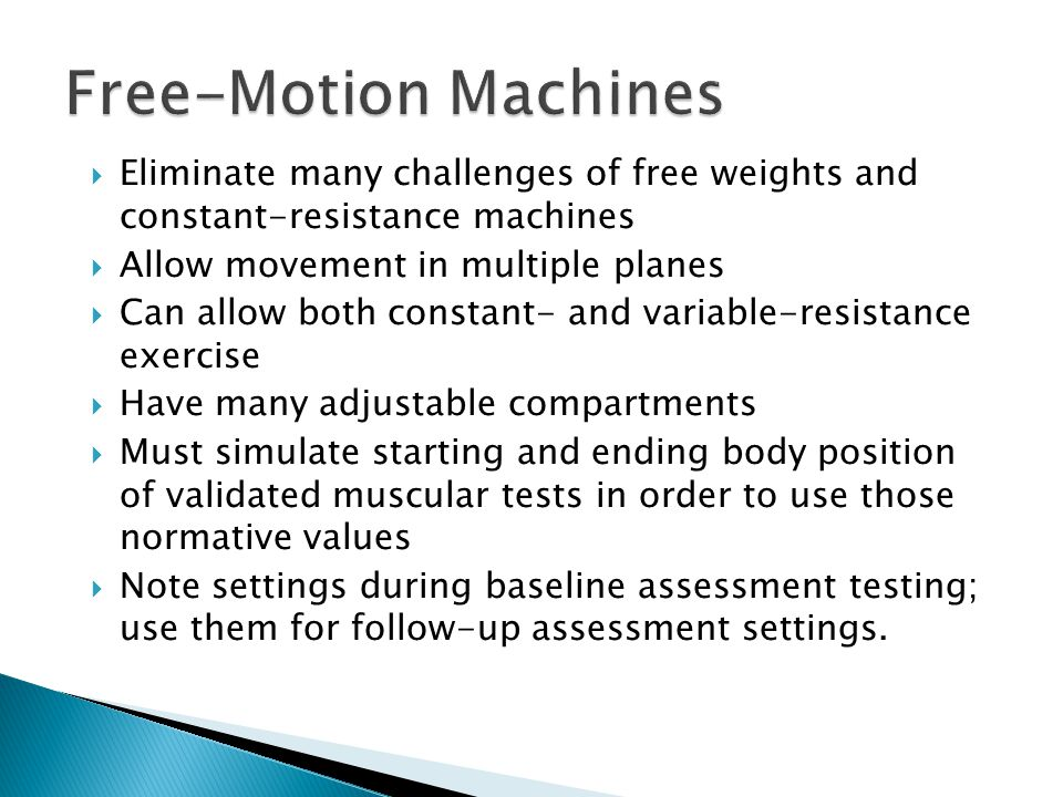 Free-Motion Machines Eliminate many challenges of free weights and constant-resistance machines. Allow movement in multiple planes.