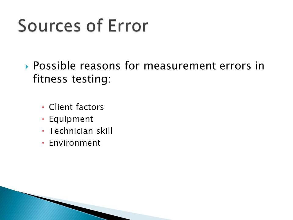 Sources of Error Possible reasons for measurement errors in fitness testing: Client factors. Equipment.