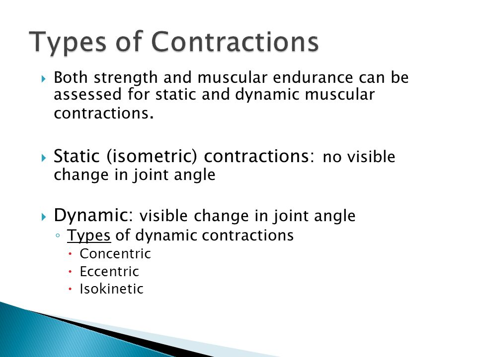 Types of Contractions Both strength and muscular endurance can be assessed for static and dynamic muscular contractions.