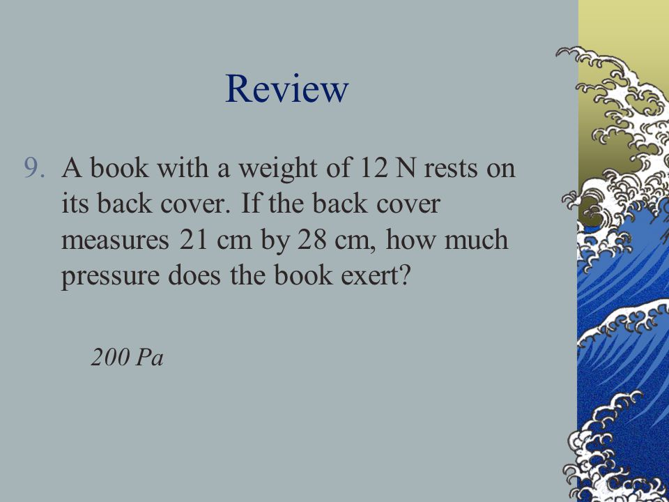 Review A book with a weight of 12 N rests on its back cover. If the back cover measures 21 cm by 28 cm, how much pressure does the book exert