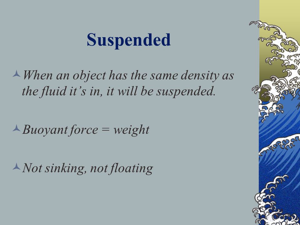 Suspended When an object has the same density as the fluid it's in, it will be suspended. Buoyant force = weight.