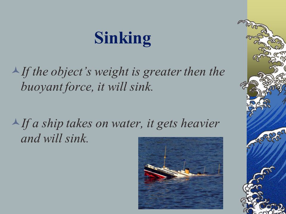 Sinking If the object's weight is greater then the buoyant force, it will sink.