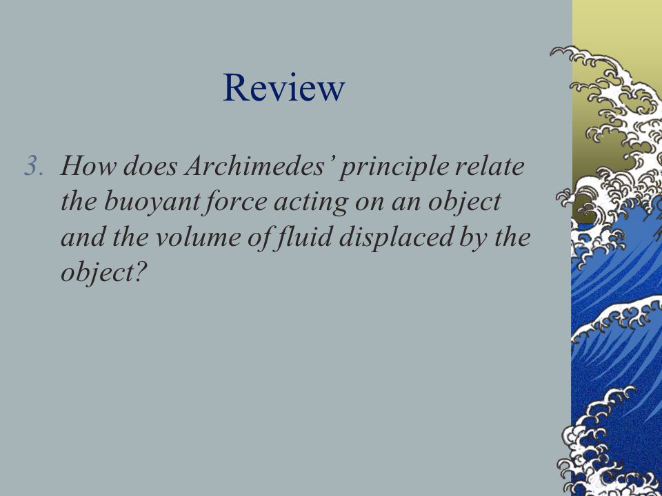 Review How does Archimedes' principle relate the buoyant force acting on an object and the volume of fluid displaced by the object
