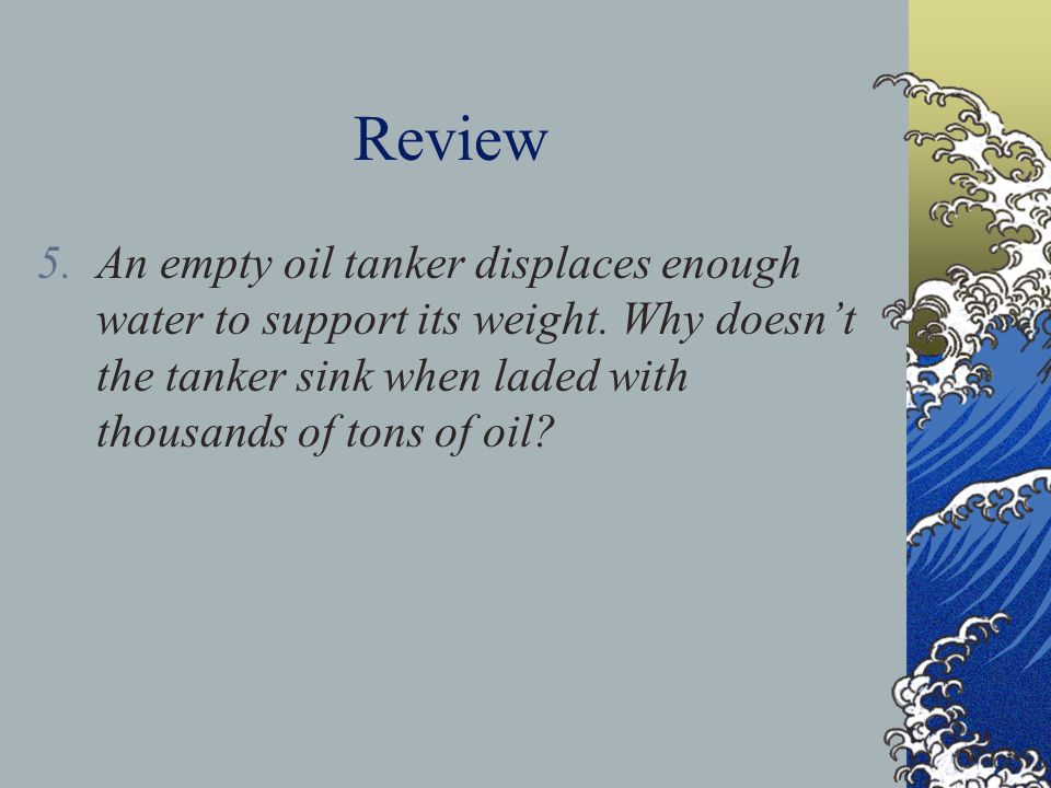 Review An empty oil tanker displaces enough water to support its weight.