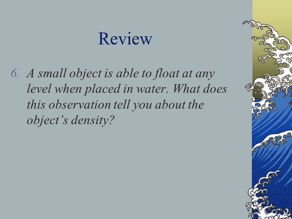 Review A small object is able to float at any level when placed in water.