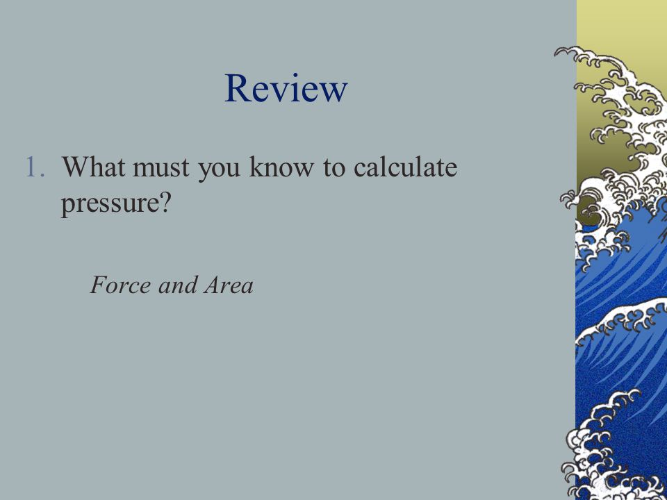 Review What must you know to calculate pressure Force and Area