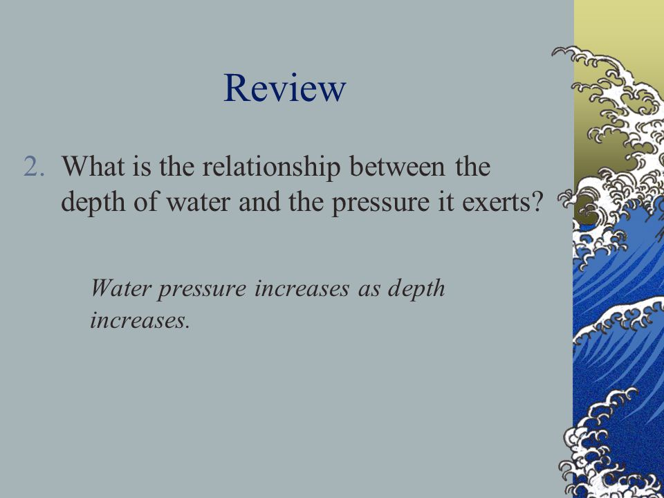 Review What is the relationship between the depth of water and the pressure it exerts.