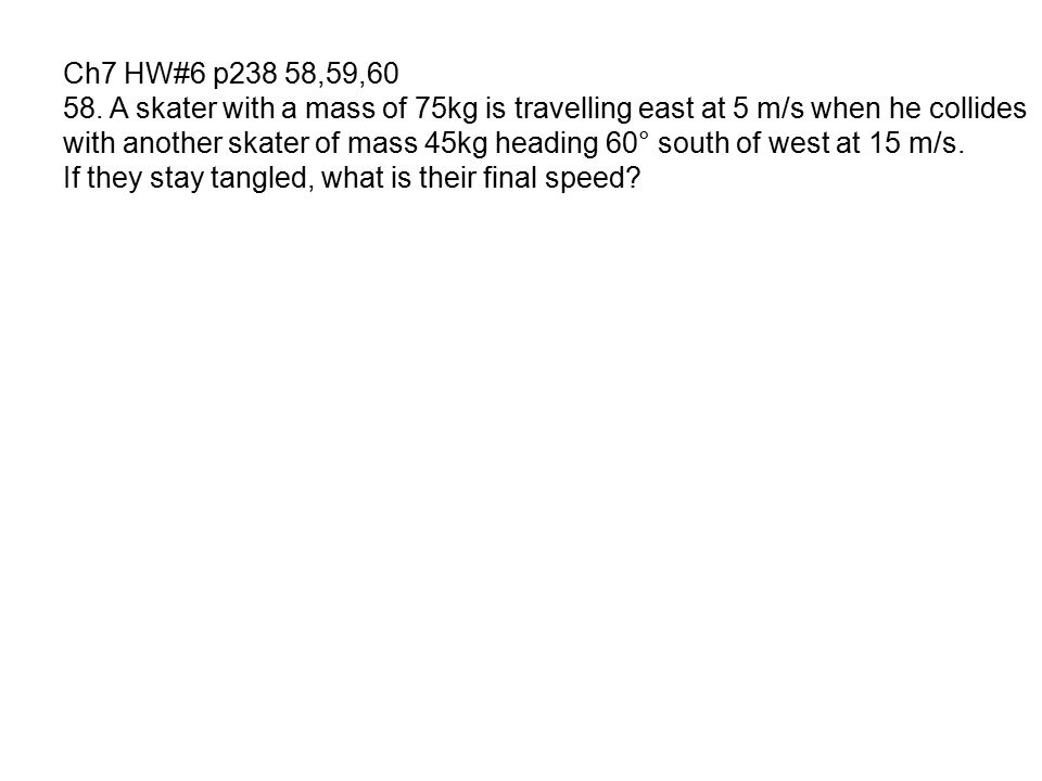 Ch7 HW#6 p238 58,59,60 58. A skater with a mass of 75kg is travelling east at 5 m/s when he collides.