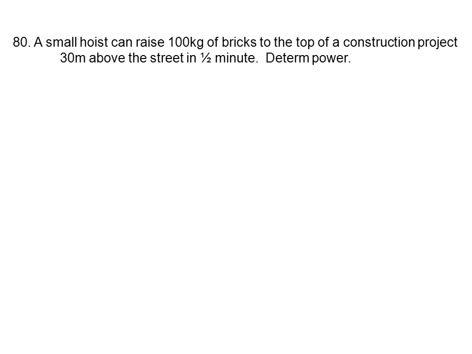 80. A small hoist can raise 100kg of bricks to the top of a construction project