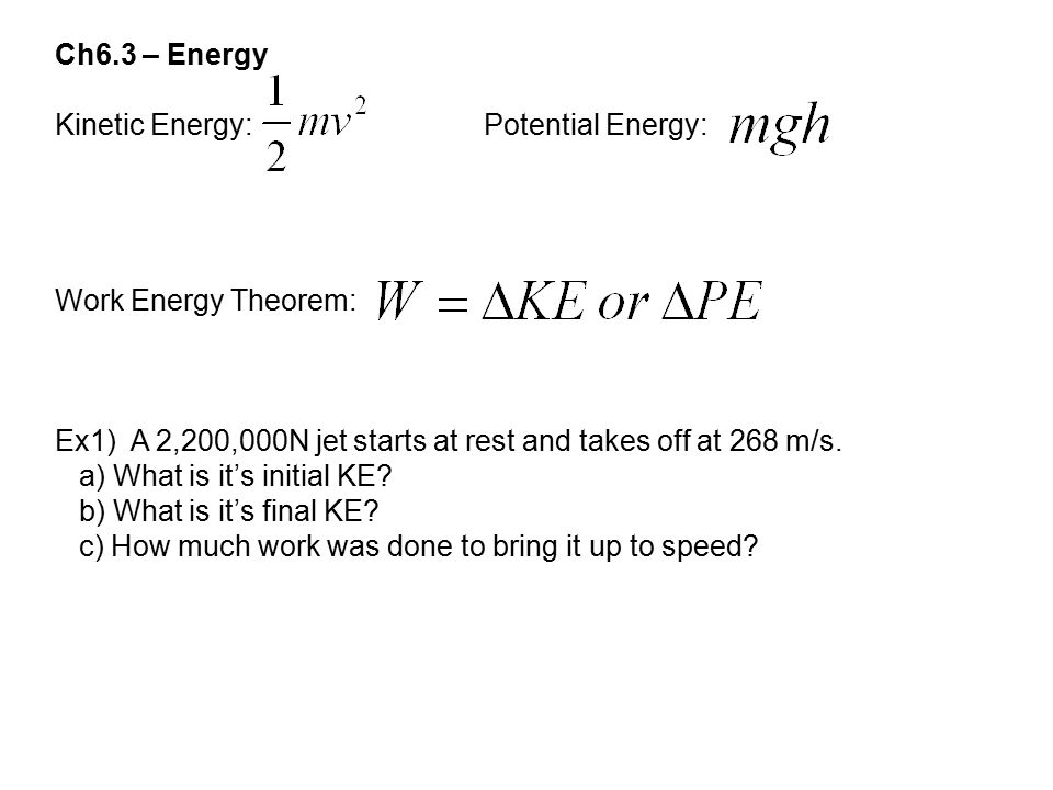 Ch6.3 – Energy Kinetic Energy: Potential Energy: Work Energy Theorem: Ex1) A 2,200,000N jet starts at rest and takes off at 268 m/s.