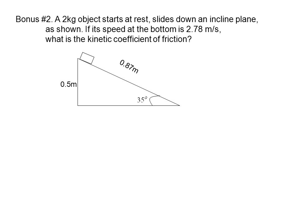 Bonus #2. A 2kg object starts at rest, slides down an incline plane,