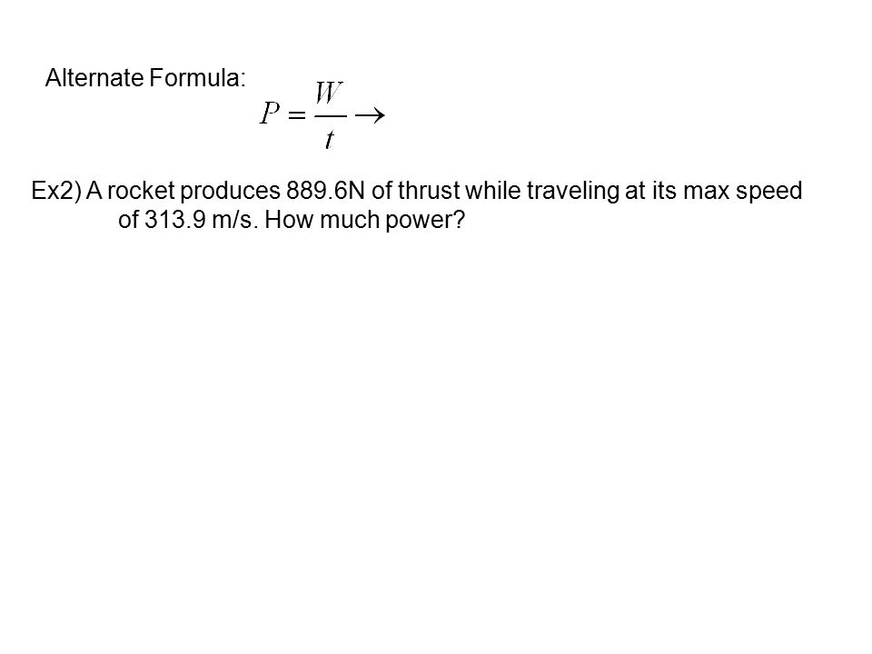 Alternate Formula: Ex2) A rocket produces 889.6N of thrust while traveling at its max speed.
