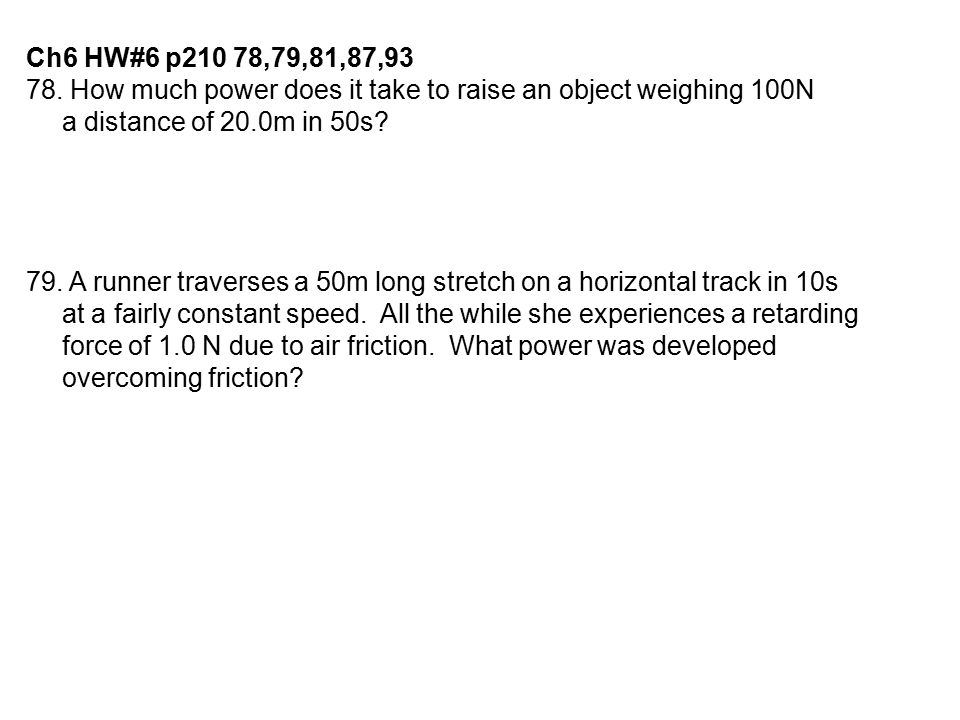 Ch6 HW#6 p210 78,79,81,87,93 78. How much power does it take to raise an object weighing 100N. a distance of 20.0m in 50s