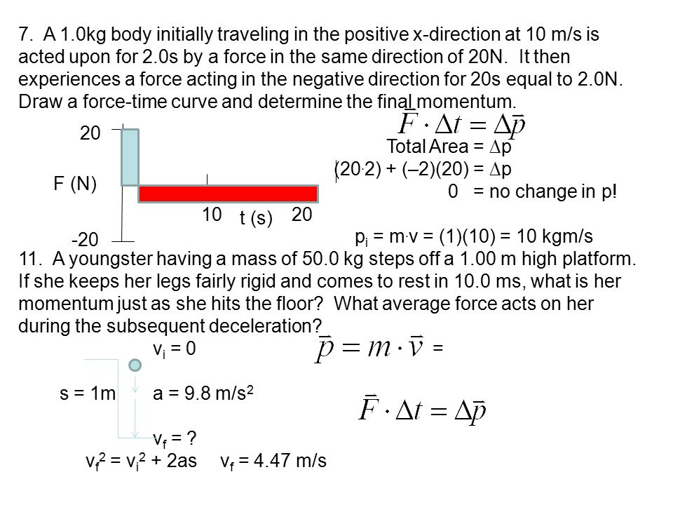 7. A 1.0kg body initially traveling in the positive x-direction at 10 m/s is acted upon for 2.0s by a force in the same direction of 20N. It then experiences a force acting in the negative direction for 20s equal to 2.0N. Draw a force-time curve and determine the final momentum.