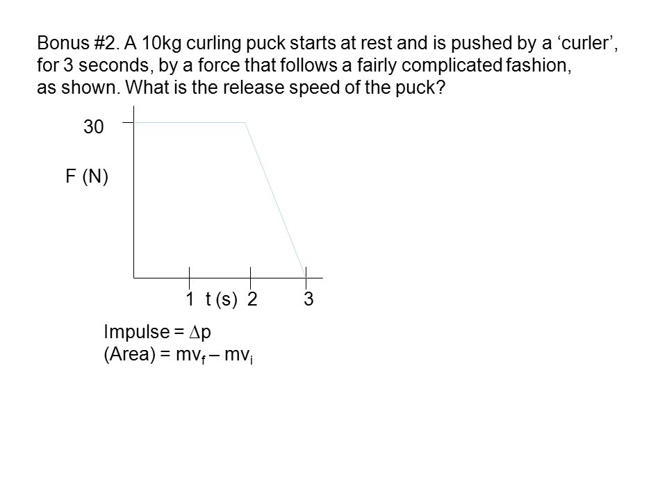 Bonus #2. A 10kg curling puck starts at rest and is pushed by a 'curler',