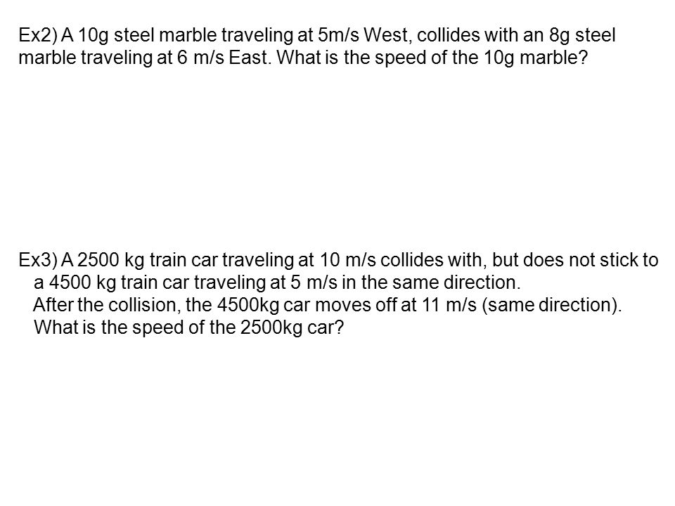 Ex2) A 10g steel marble traveling at 5m/s West, collides with an 8g steel marble traveling at 6 m/s East. What is the speed of the 10g marble