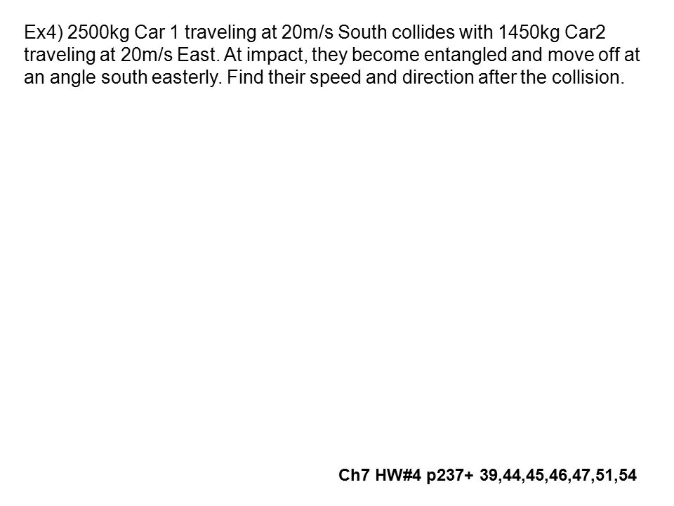 Ex4) 2500kg Car 1 traveling at 20m/s South collides with 1450kg Car2 traveling at 20m/s East. At impact, they become entangled and move off at an angle south easterly. Find their speed and direction after the collision.