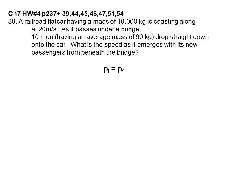 Ch7 HW#4 p237+ 39,44,45,46,47,51,54 39. A railroad flatcar having a mass of 10,000 kg is coasting along.