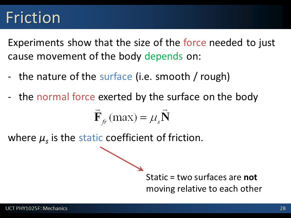 Friction Experiments show that the size of the force needed to just cause movement of the body depends on: