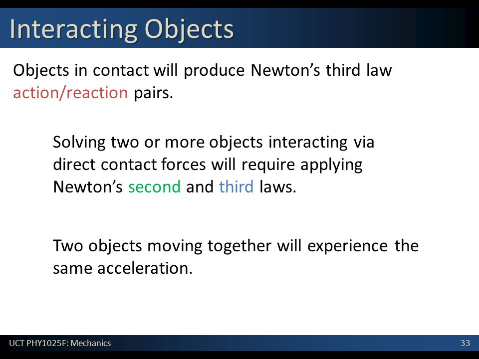 Interacting Objects Objects in contact will produce Newton's third law action/reaction pairs.