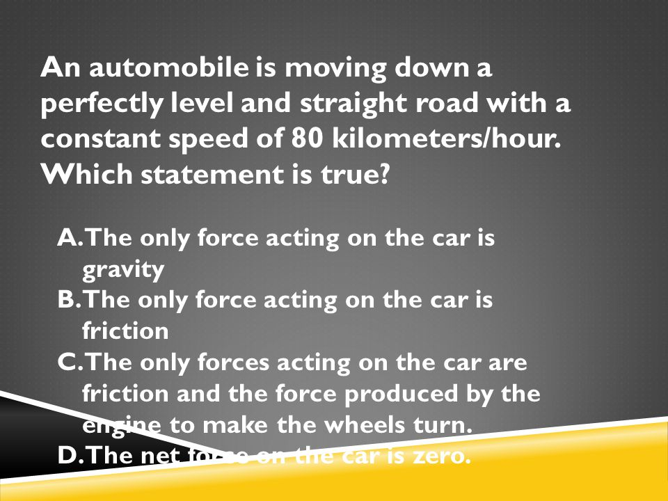 An automobile is moving down a perfectly level and straight road with a constant speed of 80 kilometers/hour. Which statement is true