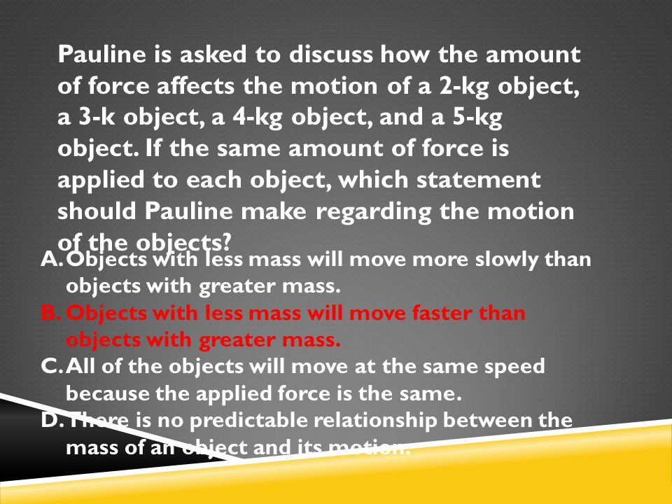 Pauline is asked to discuss how the amount of force affects the motion of a 2-kg object, a 3-k object, a 4-kg object, and a 5-kg object. If the same amount of force is applied to each object, which statement should Pauline make regarding the motion of the objects