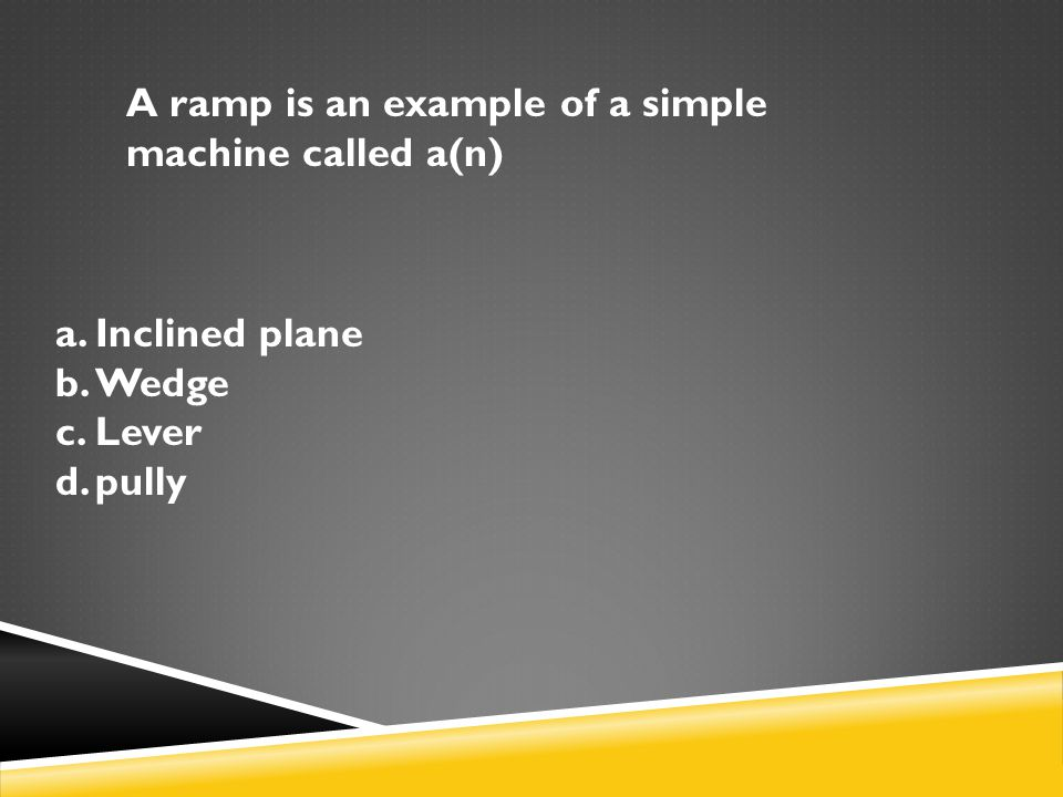 A ramp is an example of a simple machine called a(n)